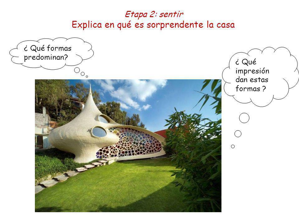 Etapa 2: sentir Explica en qué es sorprendente la casa ¿ Qué formas predominan? ¿ Qué impresión dan estas formas ?