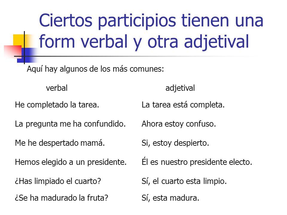 Ciertos participios tienen una form verbal y otra adjetival Aquí hay algunos de los más comunes: verbaladjetival He completado la tarea.La tarea está completa.