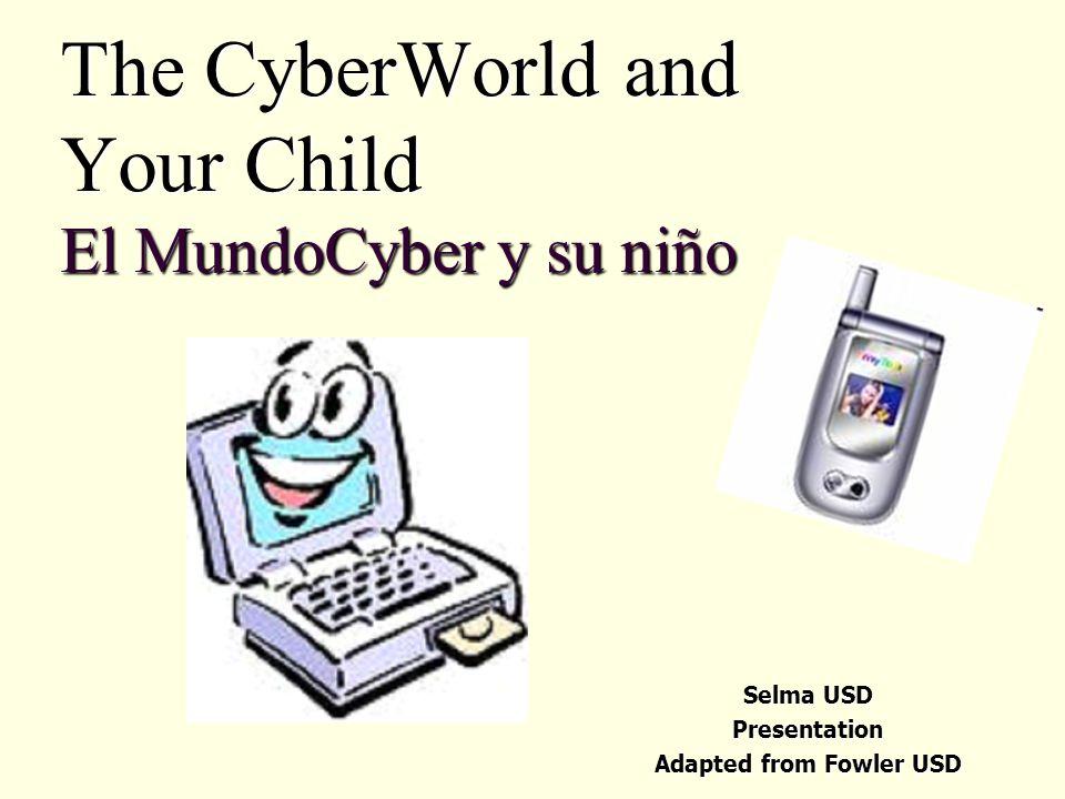 The CyberWorld and Your Child El MundoCyber y su niño Selma USD Presentation Adapted from Fowler USD
