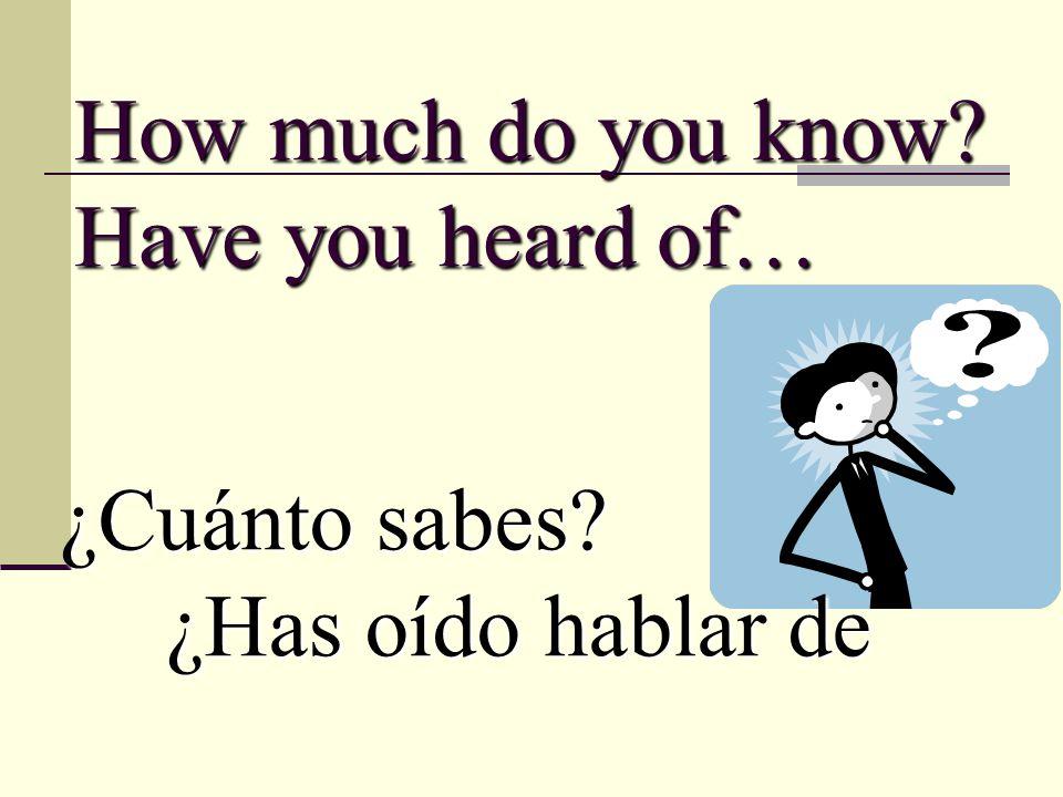How much do you know Have you heard of… ¿Cuánto sabes ¿Has oído hablar de