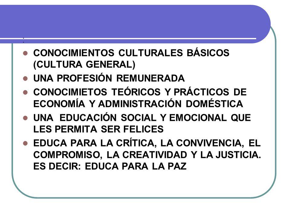 : CONOCIMIENTOS CULTURALES BÁSICOS (CULTURA GENERAL) UNA PROFESIÓN REMUNERADA CONOCIMIETOS TEÓRICOS Y PRÁCTICOS DE ECONOMÍA Y ADMINISTRACIÓN DOMÉSTICA UNA EDUCACIÓN SOCIAL Y EMOCIONAL QUE LES PERMITA SER FELICES EDUCA PARA LA CRÍTICA, LA CONVIVENCIA, EL COMPROMISO, LA CREATIVIDAD Y LA JUSTICIA.
