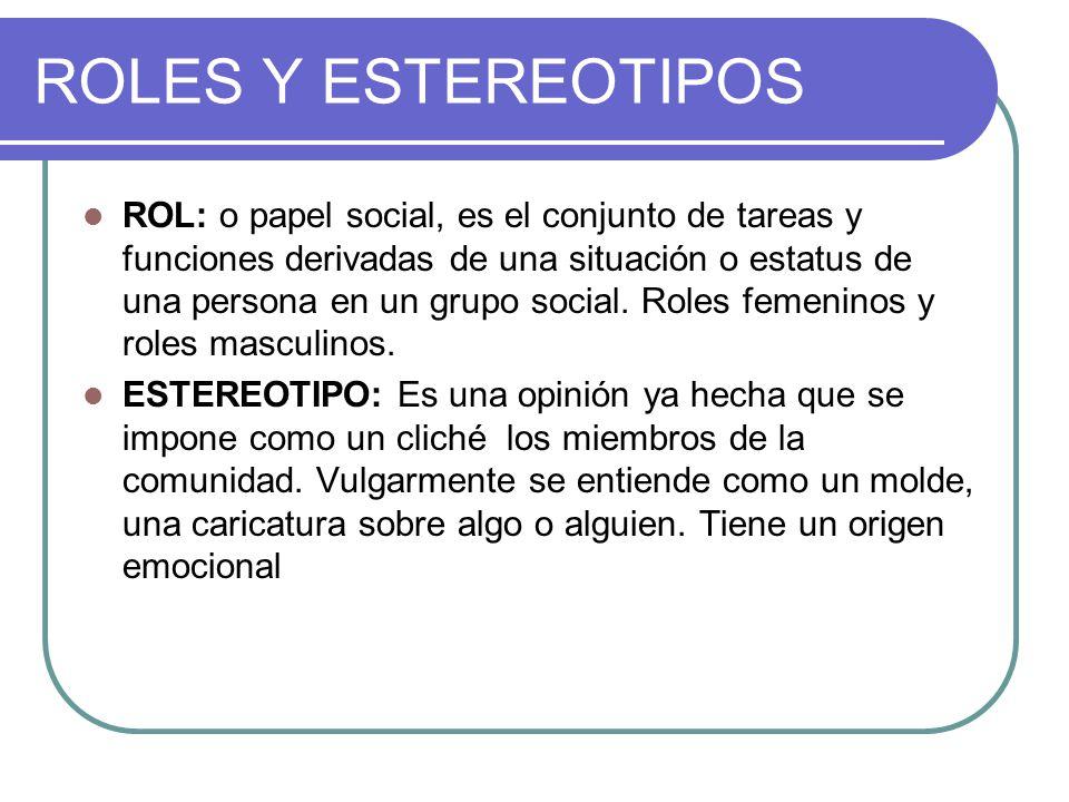 ROLES Y ESTEREOTIPOS ROL: o papel social, es el conjunto de tareas y funciones derivadas de una situación o estatus de una persona en un grupo social.