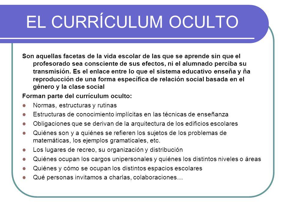 EL CURRÍCULUM OCULTO Son aquellas facetas de la vida escolar de las que se aprende sin que el profesorado sea consciente de sus efectos, ni el alumnado perciba su transmisión.