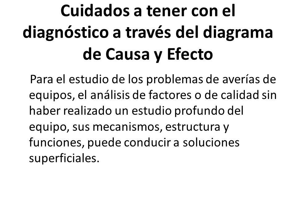 Cuidados a tener con el diagnóstico a través del diagrama de Causa y Efecto Para el estudio de los problemas de averías de equipos, el análisis de fac