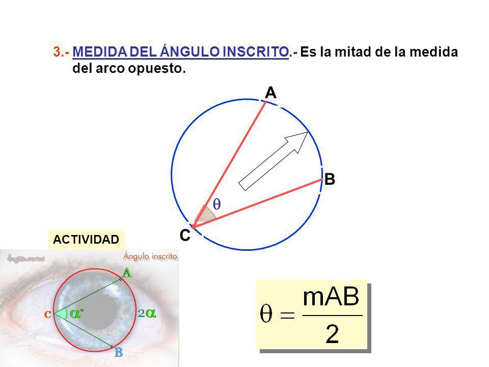 A B C 3.- MEDIDA DEL ÁNGULO INSCRITO.- Es la mitad de la medida del arco opuesto. ACTIVIDAD