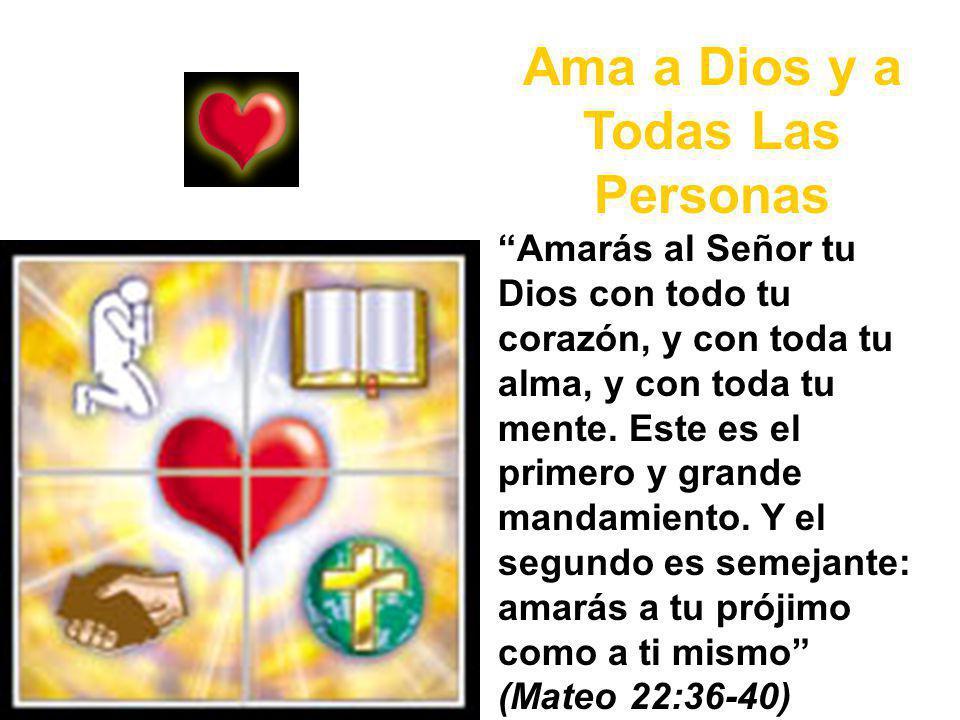 Ama a Dios y a Todas Las Personas Amarás al Señor tu Dios con todo tu corazón, y con toda tu alma, y con toda tu mente.