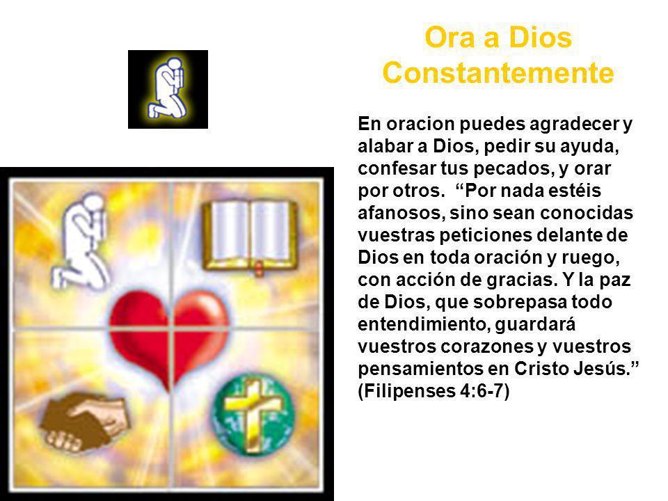 Ora a Dios Constantemente En oracion puedes agradecer y alabar a Dios, pedir su ayuda, confesar tus pecados, y orar por otros.