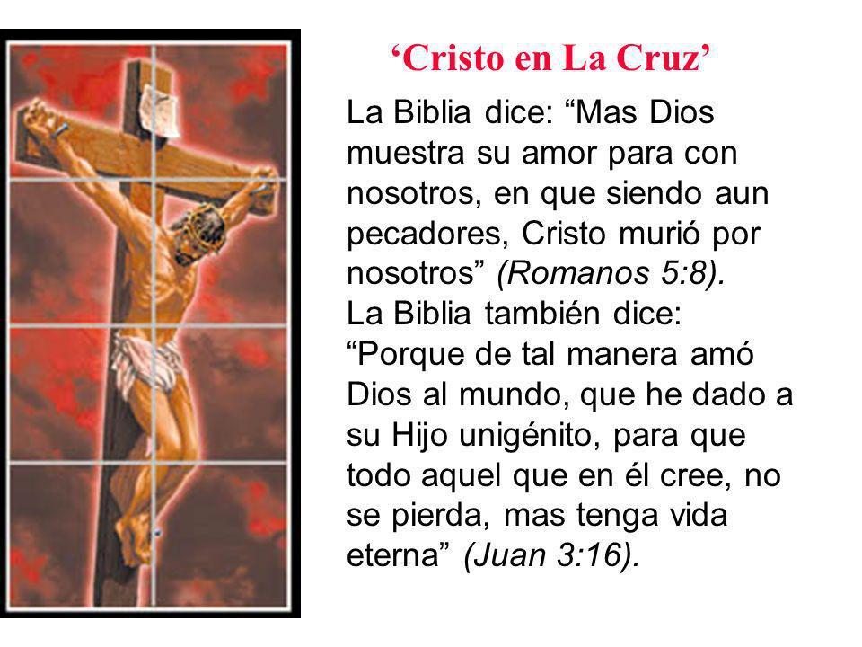 La Biblia dice: Mas Dios muestra su amor para con nosotros, en que siendo aun pecadores, Cristo murió por nosotros (Romanos 5:8).