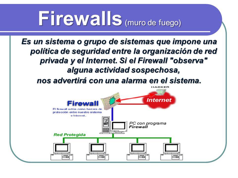 Firewalls (muro de fuego) Es un sistema o grupo de sistemas que impone una política de seguridad entre la organización de red privada y el Internet. S