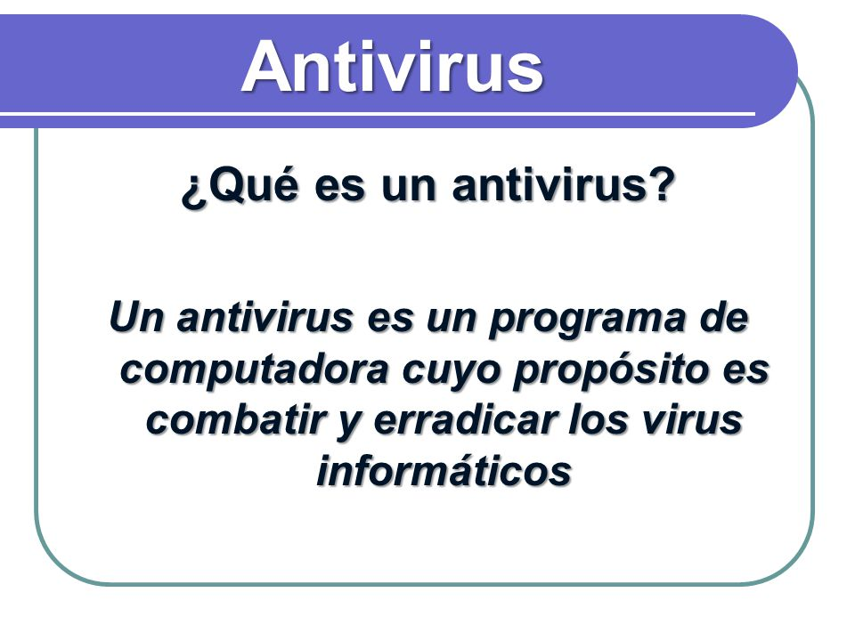 ¿Qué es un antivirus? Un antivirus es un programa de computadora cuyo propósito es combatir y erradicar los virus informáticos Antivirus