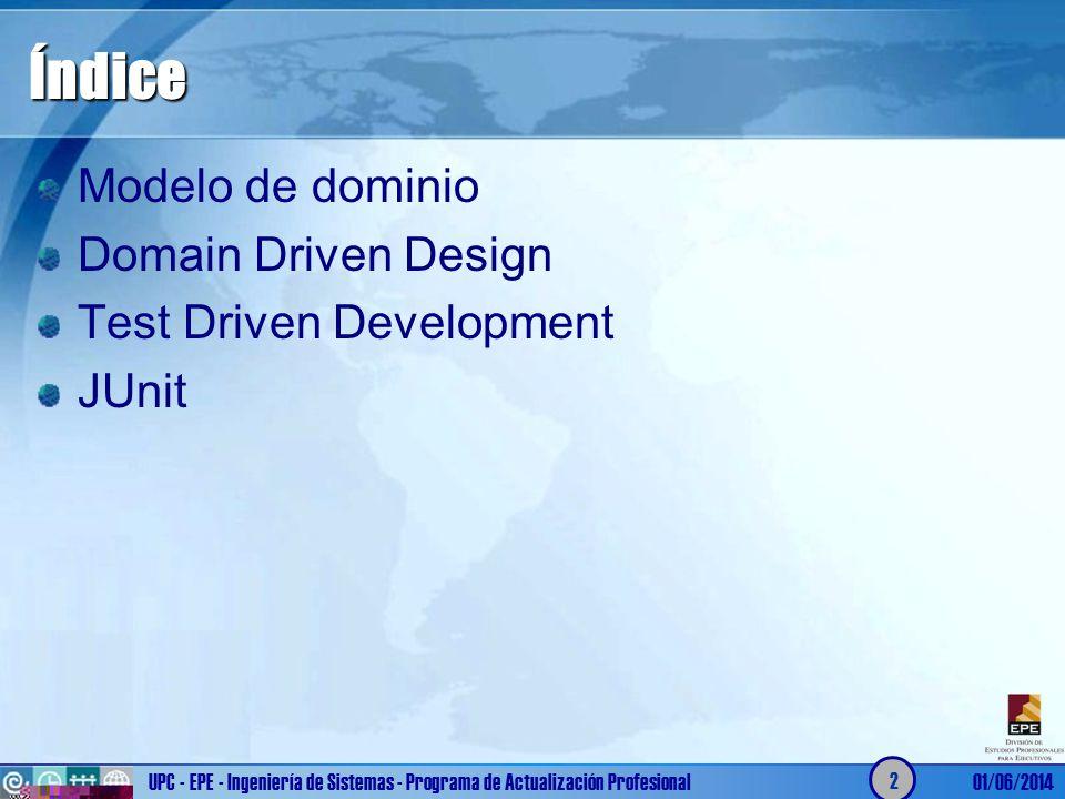 UPC - EPE - Ingeniería de Sistemas - Programa de Actualización Profesional01/06/2014 2 Índice Modelo de dominio Domain Driven Design Test Driven Devel