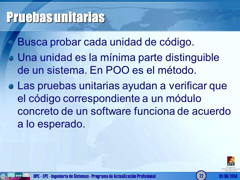 Pruebas unitarias Busca probar cada unidad de código. Una unidad es la mínima parte distinguible de un sistema. En POO es el método. Las pruebas unita