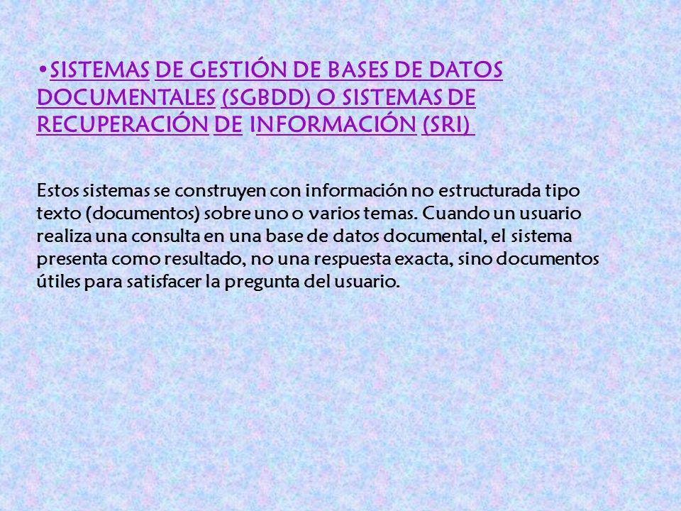 SISTEMAS DE GESTIÓN DE BASES DE DATOS DOCUMENTALES (SGBDD) O SISTEMAS DE RECUPERACIÓN DE INFORMACIÓN (SRI) Estos sistemas se construyen con informació