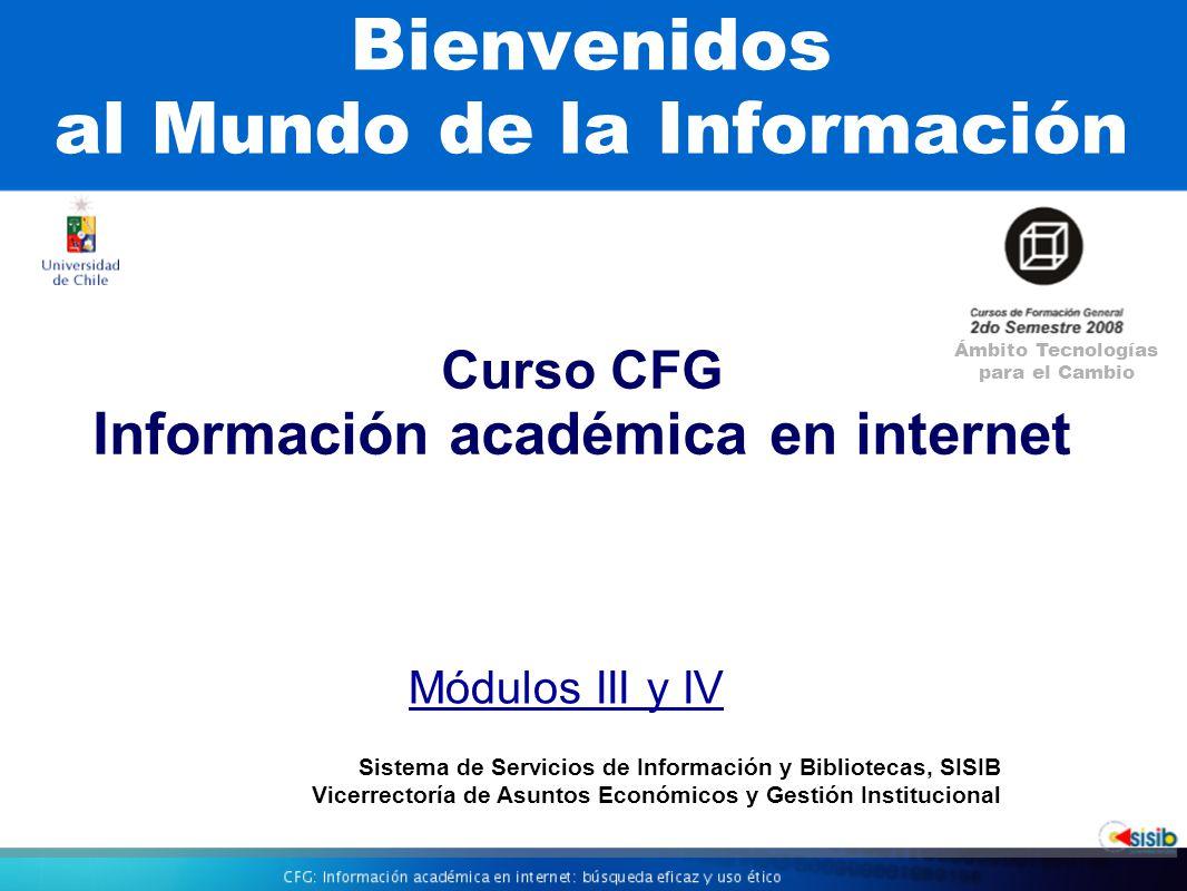 Bienvenidos al Mundo de la Información Curso CFG Información académica en internet Ámbito Tecnologías para el Cambio Sistema de Servicios de Información y Bibliotecas, SISIB Vicerrectoría de Asuntos Económicos y Gestión Institucional Módulos III y IV