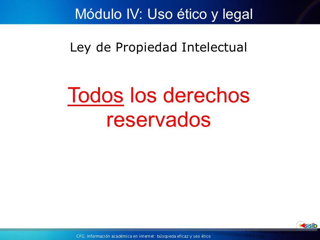 Ley de Propiedad Intelectual Módulo IV: Uso ético y legal Todos los derechos reservados