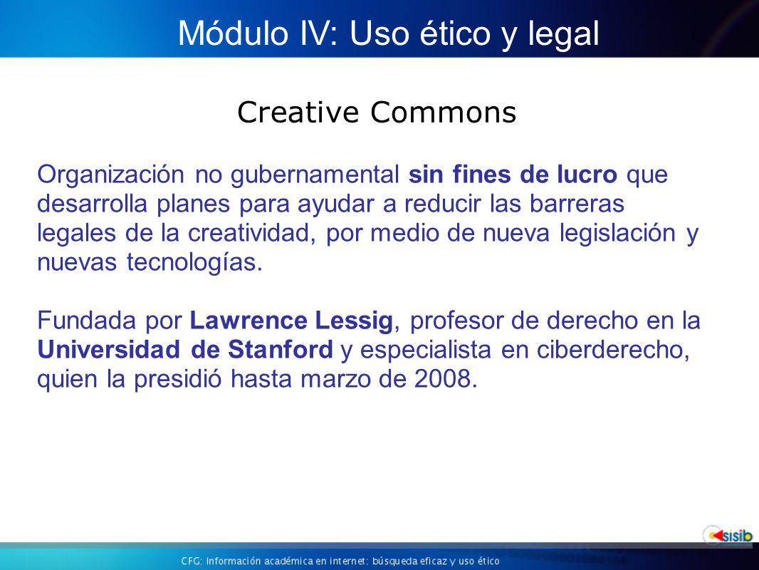 Creative Commons Módulo IV: Uso ético y legal Organización no gubernamental sin fines de lucro que desarrolla planes para ayudar a reducir las barreras legales de la creatividad, por medio de nueva legislación y nuevas tecnologías.