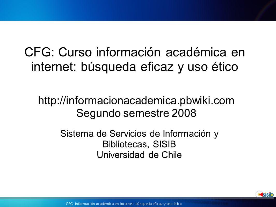 CFG: Curso información académica en internet: búsqueda eficaz y uso ético http://informacionacademica.pbwiki.com Segundo semestre 2008 Sistema de Servicios de Información y Bibliotecas, SISIB Universidad de Chile