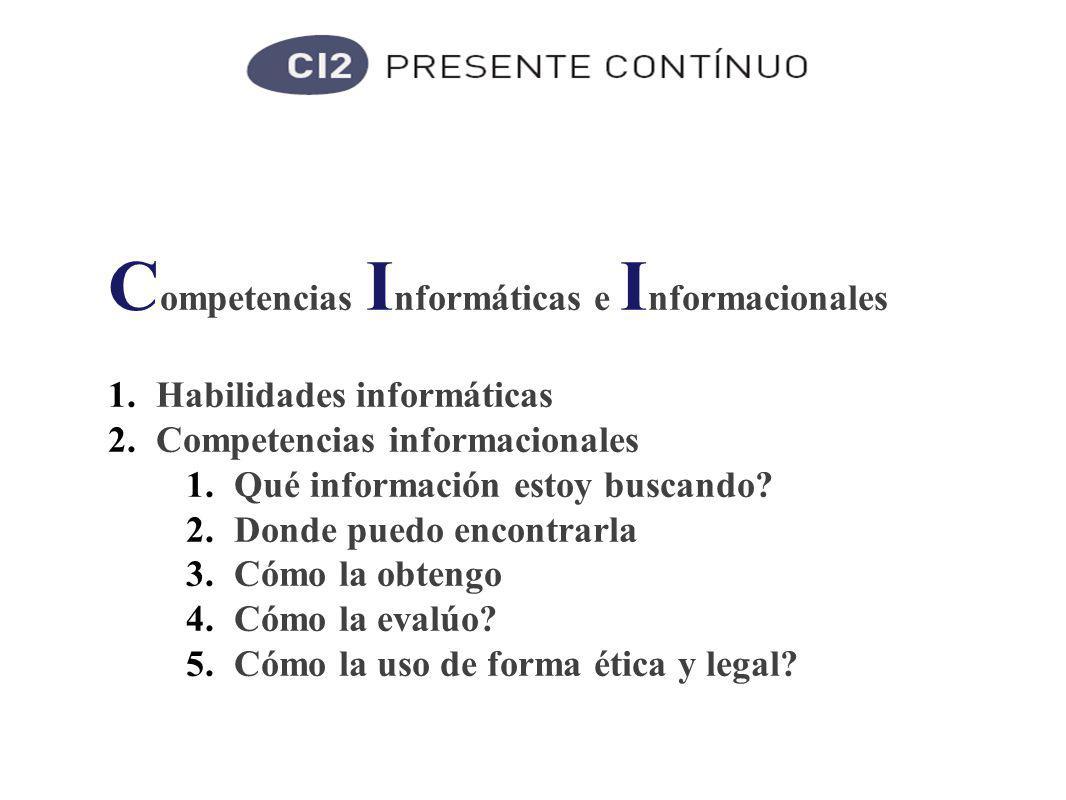 C ompetencias I nformáticas e I nformacionales 1.Habilidades informáticas 2.Competencias informacionales 1.Qué información estoy buscando.