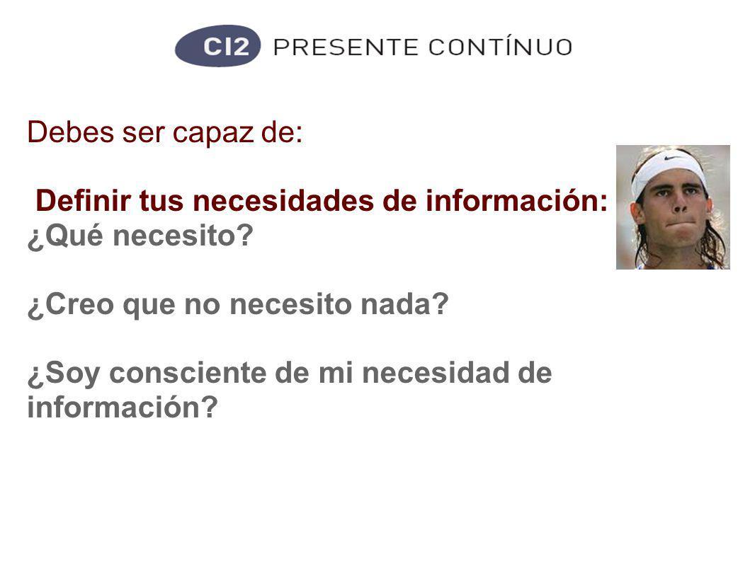 Competencias informacionales Debes ser capaz de: Definir tus necesidades de información: ¿Qué necesito.