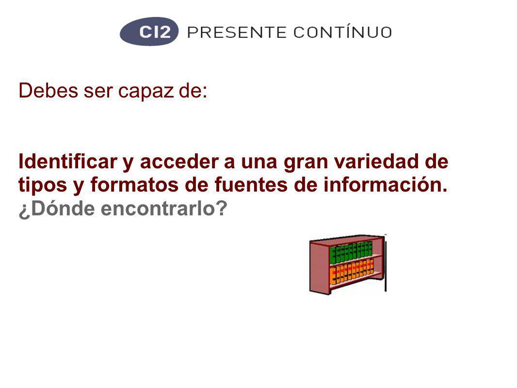 Competencias informacionales Debes ser capaz de: Identificar y acceder a una gran variedad de tipos y formatos de fuentes de información.