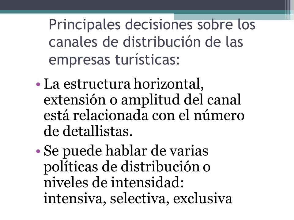 Principales decisiones sobre los canales de distribución de las empresas turísticas: La estructura horizontal, extensión o amplitud del canal está relacionada con el número de detallistas.