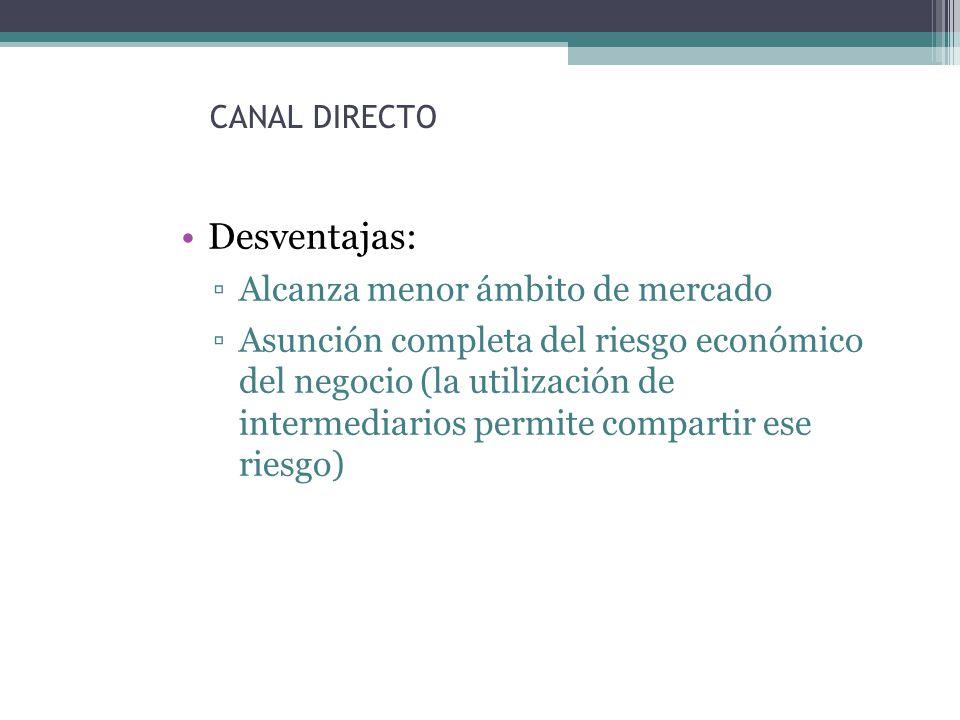 CANAL DIRECTO Desventajas: Alcanza menor ámbito de mercado Asunción completa del riesgo económico del negocio (la utilización de intermediarios permite compartir ese riesgo)