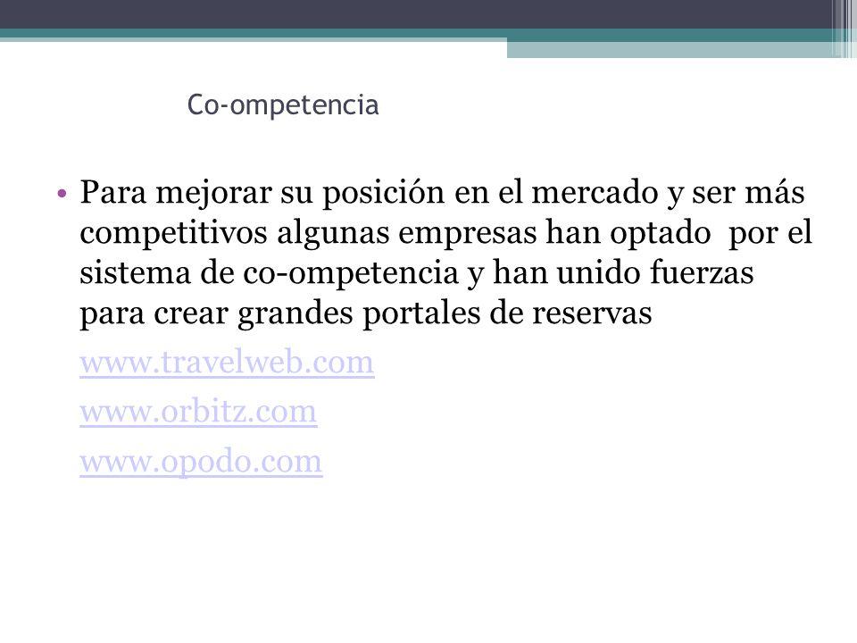 Co-ompetencia Para mejorar su posición en el mercado y ser más competitivos algunas empresas han optado por el sistema de co-ompetencia y han unido fuerzas para crear grandes portales de reservas www.travelweb.com www.orbitz.com www.opodo.com
