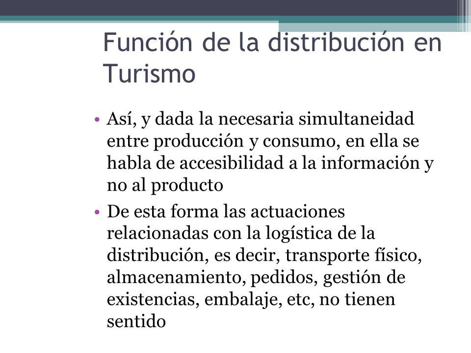 Función de la distribución en Turismo Así, y dada la necesaria simultaneidad entre producción y consumo, en ella se habla de accesibilidad a la información y no al producto De esta forma las actuaciones relacionadas con la logística de la distribución, es decir, transporte físico, almacenamiento, pedidos, gestión de existencias, embalaje, etc, no tienen sentido