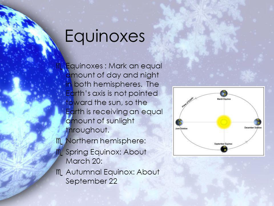 Equinoxes eEquinoxes : Mark an equal amount of day and night in both hemispheres.