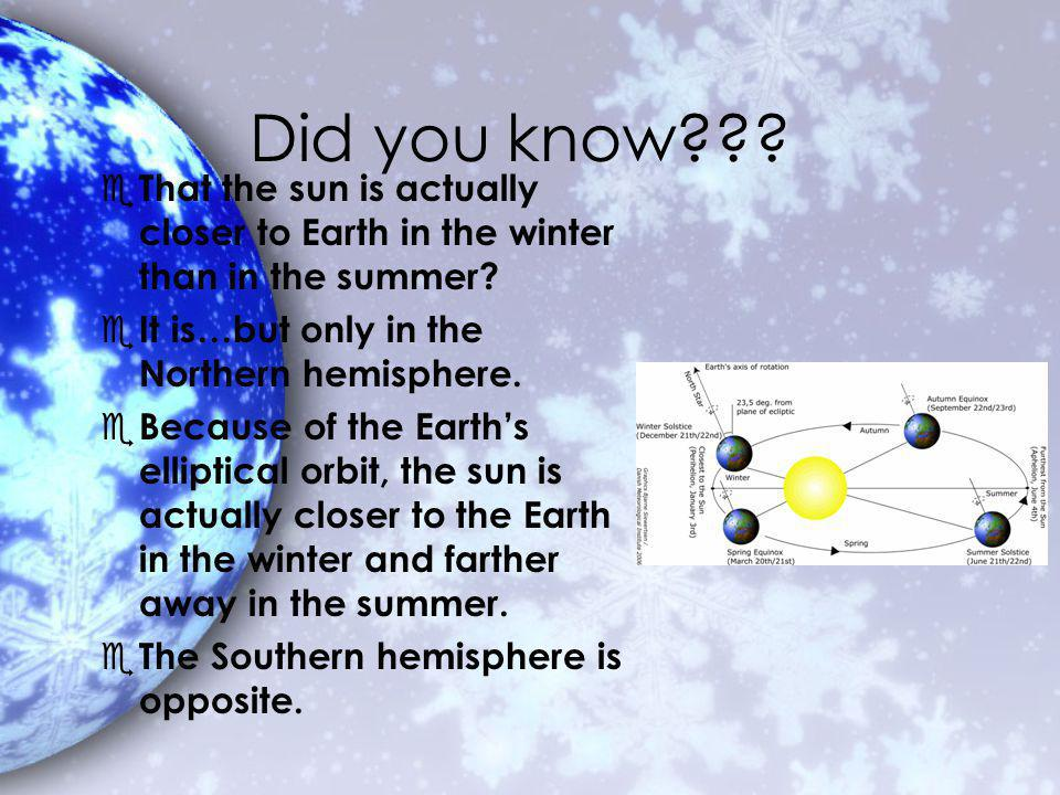 Did you know . e That the sun is actually closer to Earth in the winter than in the summer.