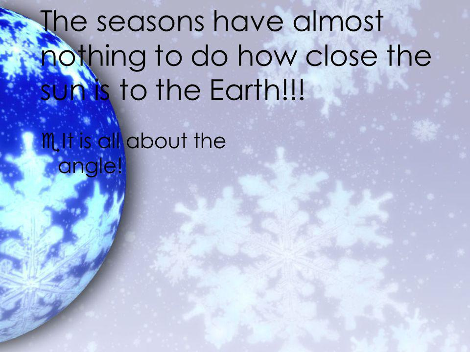 The seasons have almost nothing to do how close the sun is to the Earth!!.