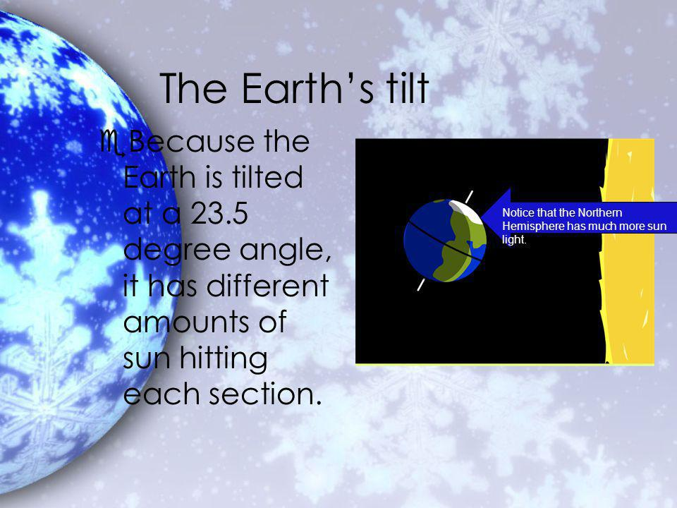 The Earths tilt eBecause the Earth is tilted at a 23.5 degree angle, it has different amounts of sun hitting each section.
