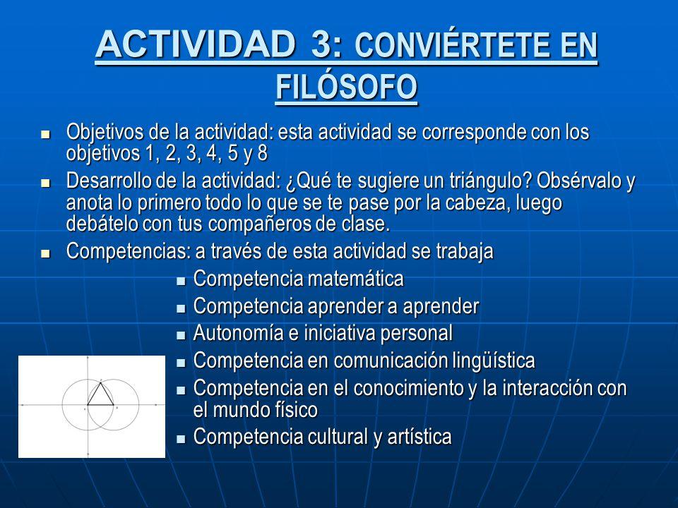 ACTIVIDAD 3: CONVIÉRTETE EN FILÓSOFO Objetivos de la actividad: esta actividad se corresponde con los objetivos 1, 2, 3, 4, 5 y 8 Objetivos de la acti