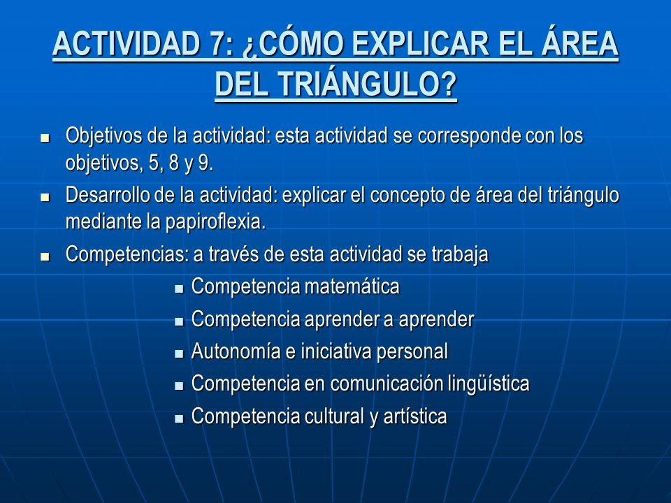 ACTIVIDAD 7: ¿CÓMO EXPLICAR EL ÁREA DEL TRIÁNGULO? Objetivos de la actividad: esta actividad se corresponde con los objetivos, 5, 8 y 9. Objetivos de