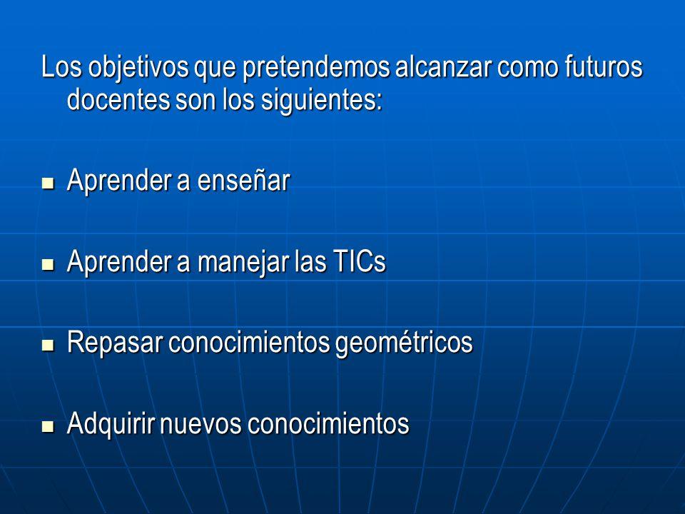 Los objetivos que pretendemos alcanzar como futuros docentes son los siguientes: Aprender a enseñar Aprender a enseñar Aprender a manejar las TICs Apr