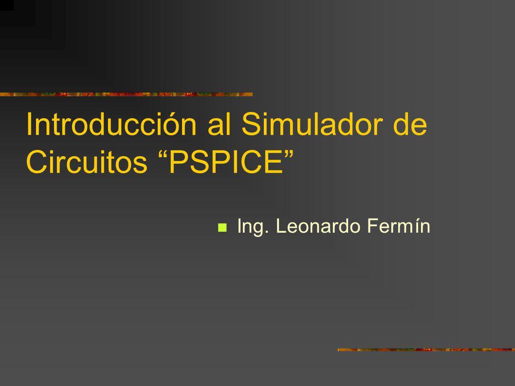 Introducción al Simulador de Circuitos PSPICE Ing. Leonardo Fermín