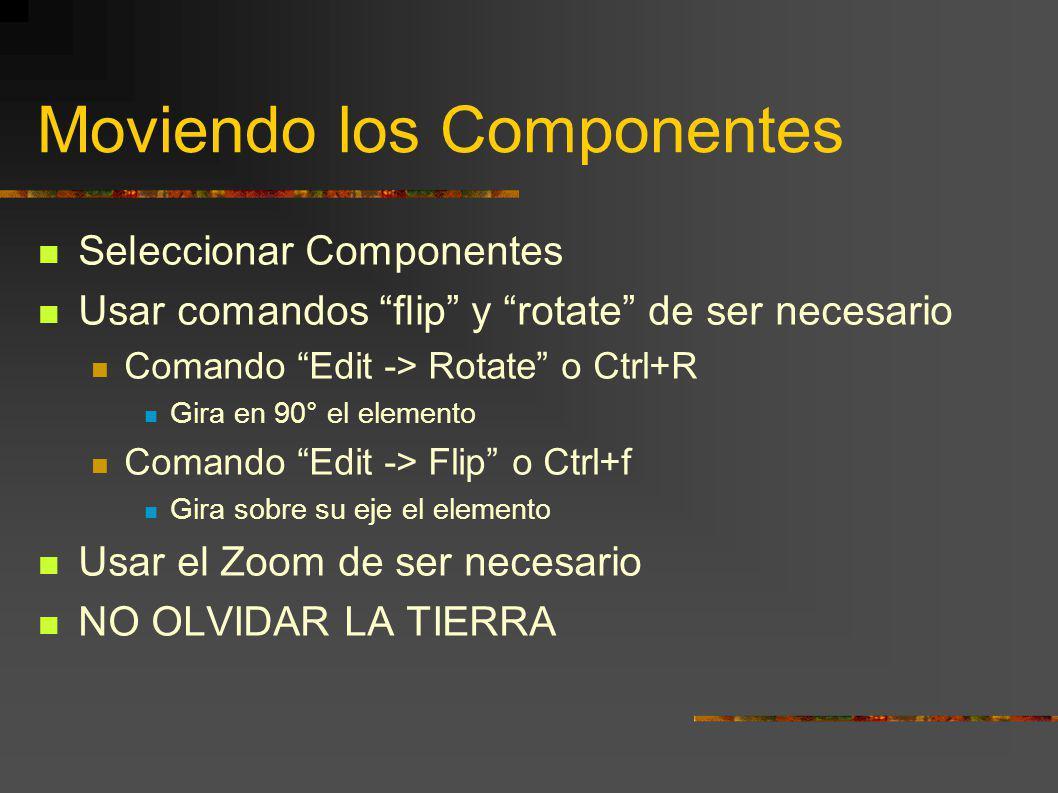Moviendo los Componentes Seleccionar Componentes Usar comandos flip y rotate de ser necesario Comando Edit -> Rotate o Ctrl+R Gira en 90° el elemento Comando Edit -> Flip o Ctrl+f Gira sobre su eje el elemento Usar el Zoom de ser necesario NO OLVIDAR LA TIERRA