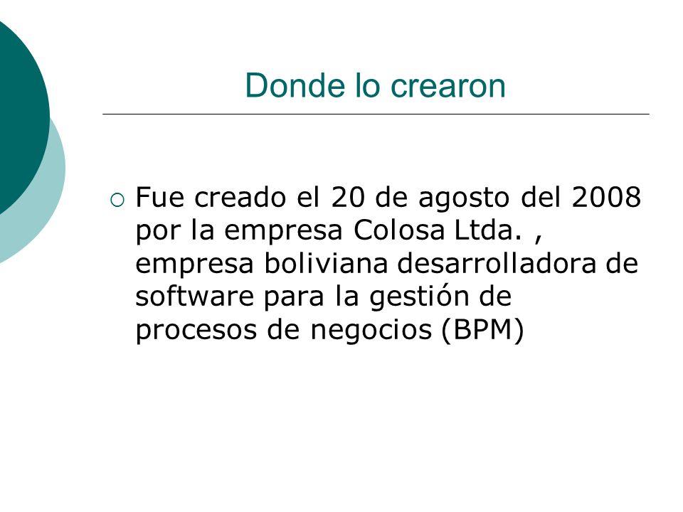 Donde lo crearon Fue creado el 20 de agosto del 2008 por la empresa Colosa Ltda., empresa boliviana desarrolladora de software para la gestión de procesos de negocios (BPM)