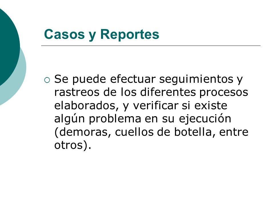 Casos y Reportes Se puede efectuar seguimientos y rastreos de los diferentes procesos elaborados, y verificar si existe algún problema en su ejecución (demoras, cuellos de botella, entre otros).