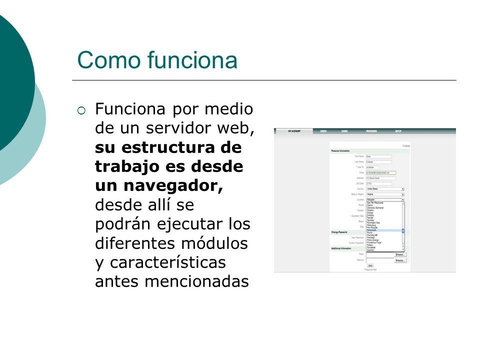 Como funciona Funciona por medio de un servidor web, su estructura de trabajo es desde un navegador, desde allí se podrán ejecutar los diferentes módulos y características antes mencionadas