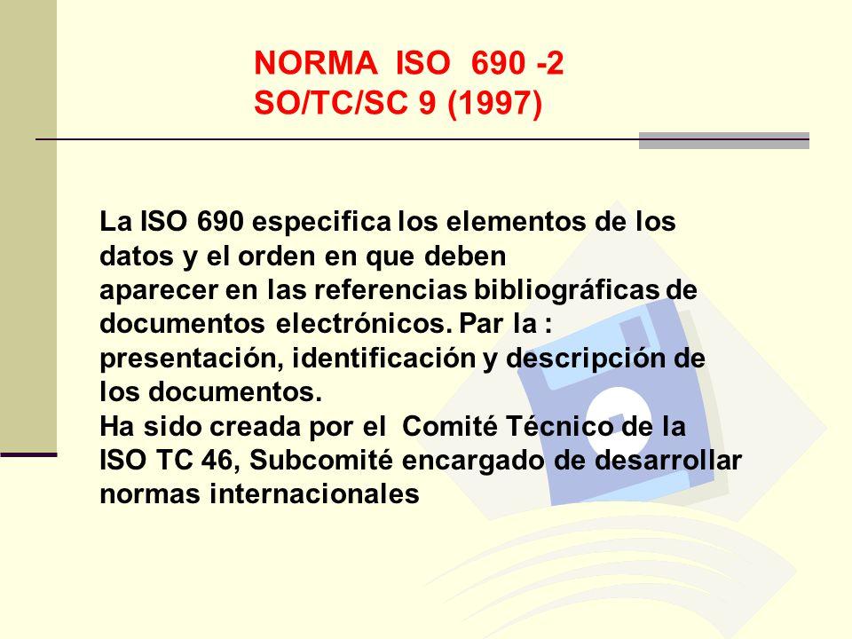 NORMA ISO 690 -2 SO/TC/SC 9 (1997) La ISO 690 especifica los elementos de los datos y el orden en que deben aparecer en las referencias bibliográficas de documentos electrónicos.