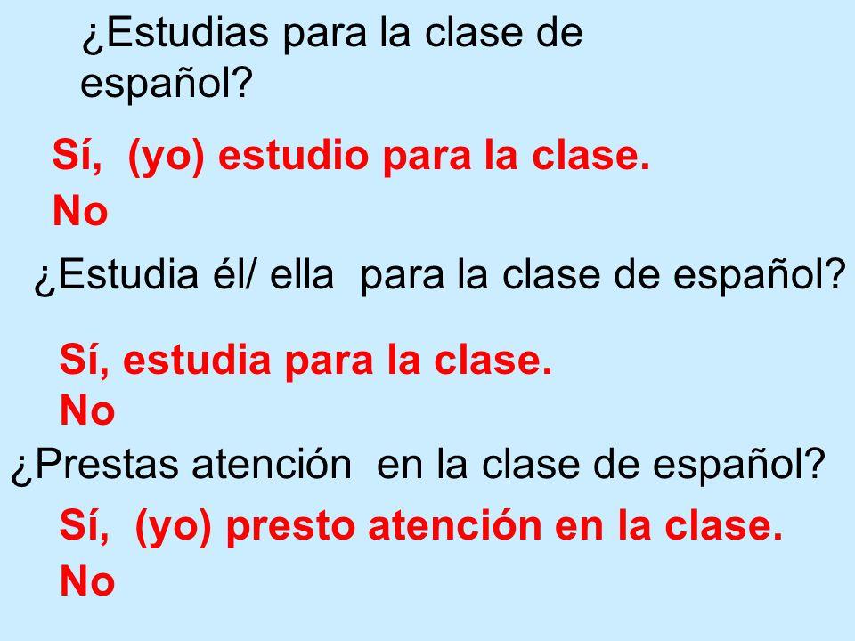 Sí, (yo) estudio para la clase. No ¿Estudias para la clase de español? ¿Estudia él/ ella para la clase de español? Sí, estudia para la clase. No ¿Pres