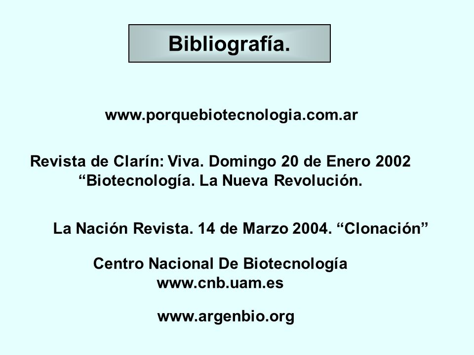 Bibliografía. www.porquebiotecnologia.com.ar Revista de Clarín: Viva. Domingo 20 de Enero 2002 Biotecnología. La Nueva Revolución. La Nación Revista.