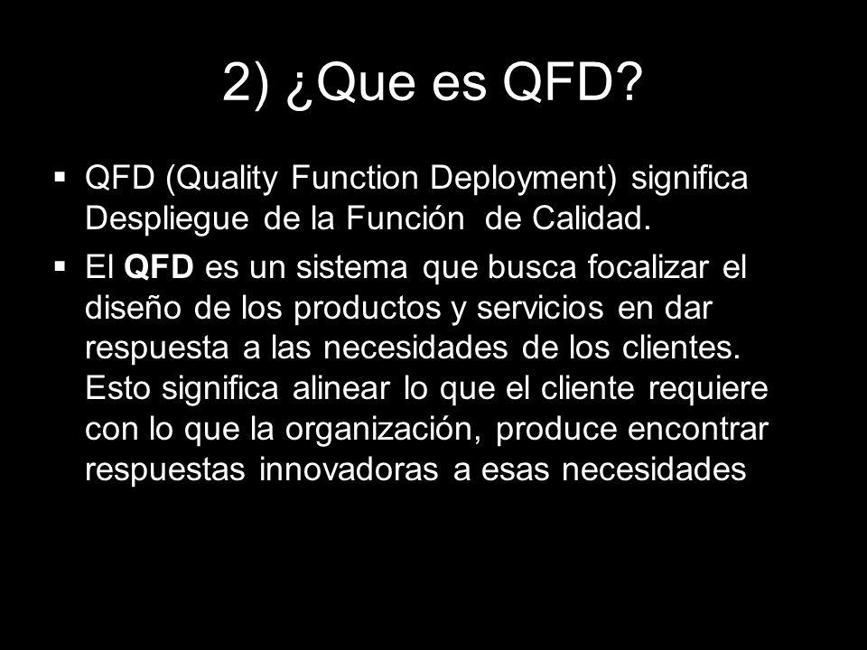 2) ¿Que es QFD? QFD (Quality Function Deployment) significa Despliegue de la Función de Calidad. El QFD es un sistema que busca focalizar el diseño de