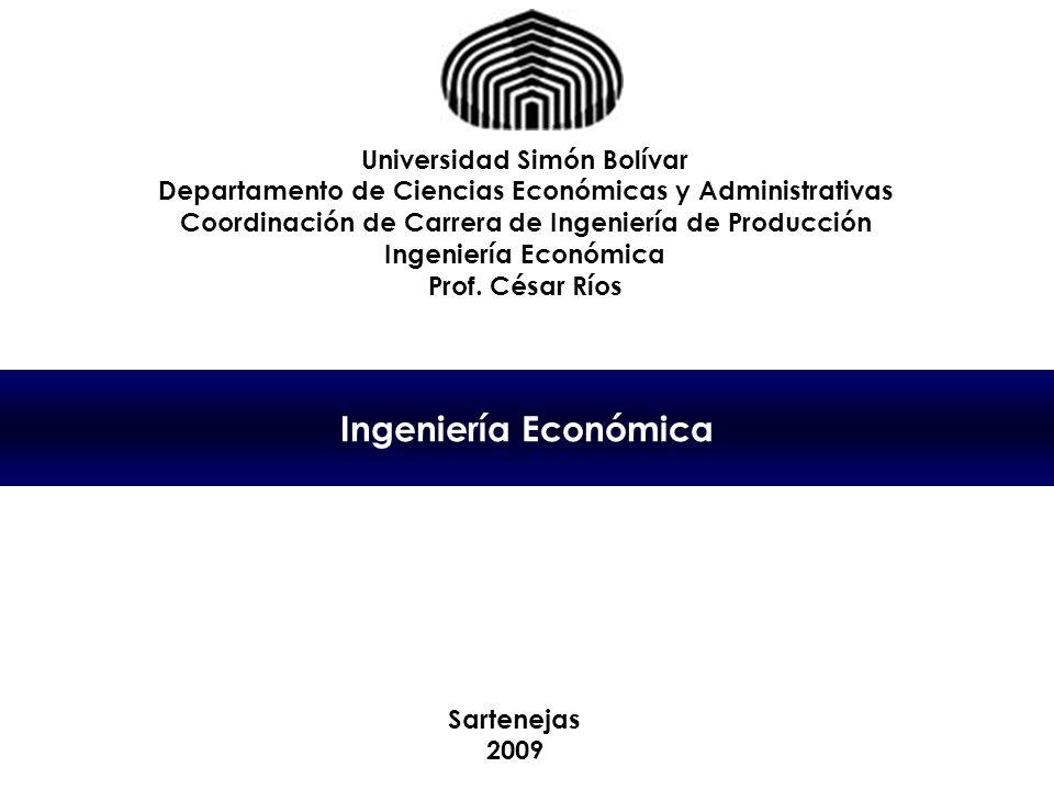 Ingeniería Económica Universidad Simón Bolívar Departamento de Ciencias Económicas y Administrativas Coordinación de Carrera de Ingeniería de Producción Ingeniería Económica Prof.