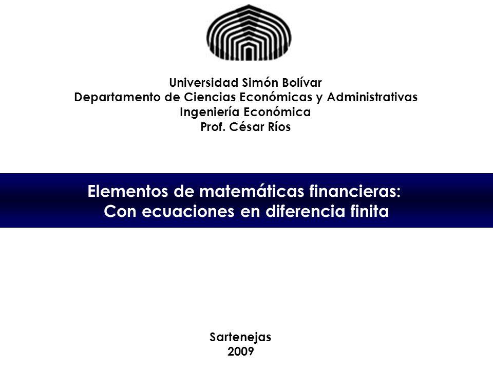 Elementos de matemáticas financieras: Con ecuaciones en diferencia finita Universidad Simón Bolívar Departamento de Ciencias Económicas y Administrativas Ingeniería Económica Prof.