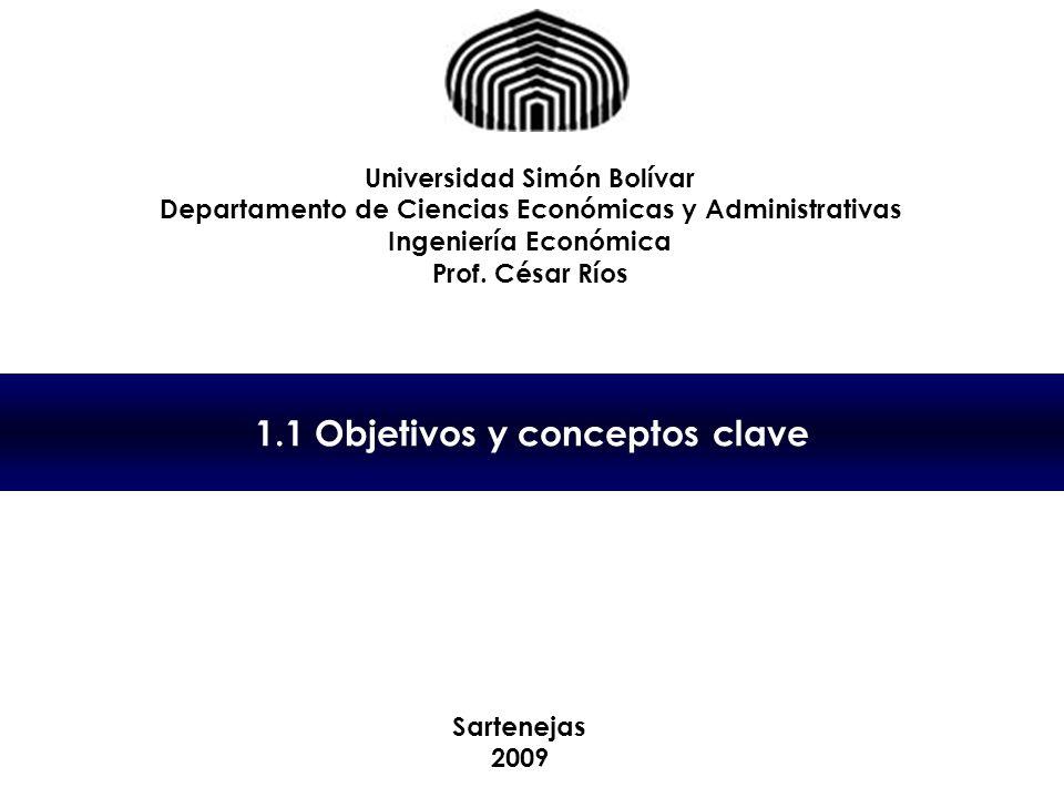 1.1 Objetivos y conceptos clave Universidad Simón Bolívar Departamento de Ciencias Económicas y Administrativas Ingeniería Económica Prof.