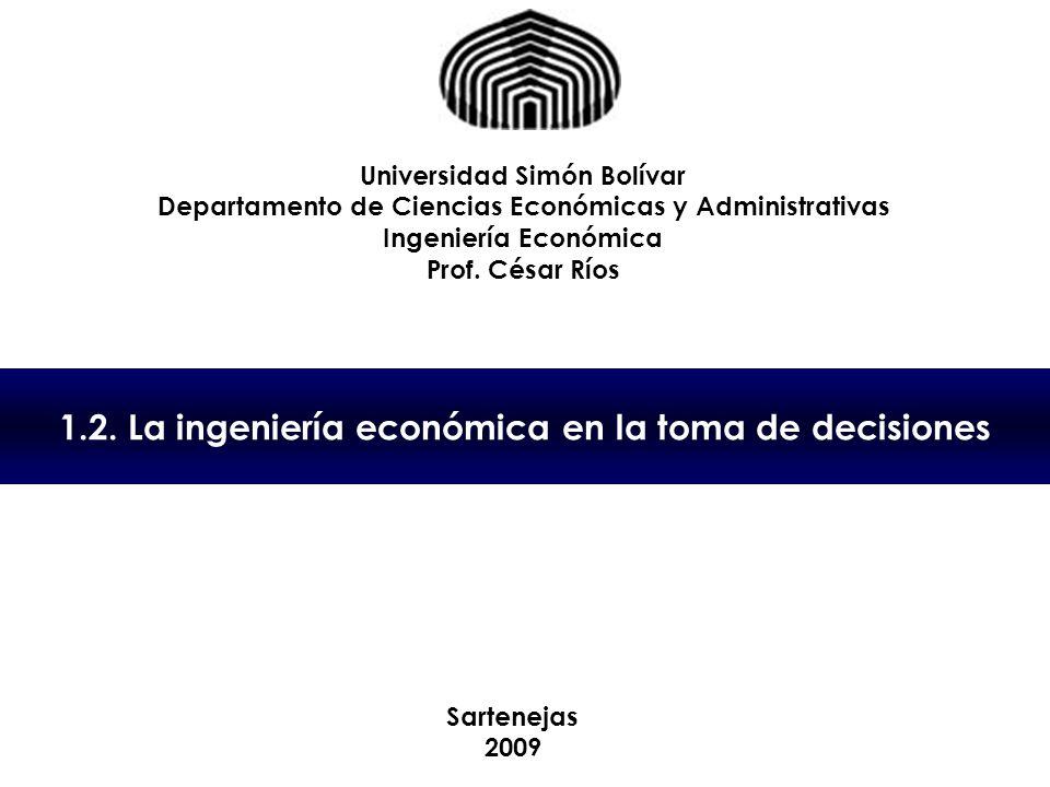 1.2. La ingeniería económica en la toma de decisiones Universidad Simón Bolívar Departamento de Ciencias Económicas y Administrativas Ingeniería Econó