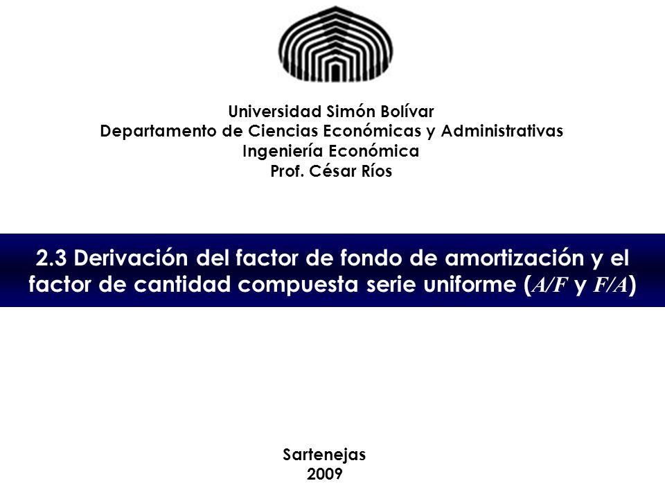 2.3 Derivación del factor de fondo de amortización y el factor de cantidad compuesta serie uniforme ( A/F y F/A ) Universidad Simón Bolívar Departamen