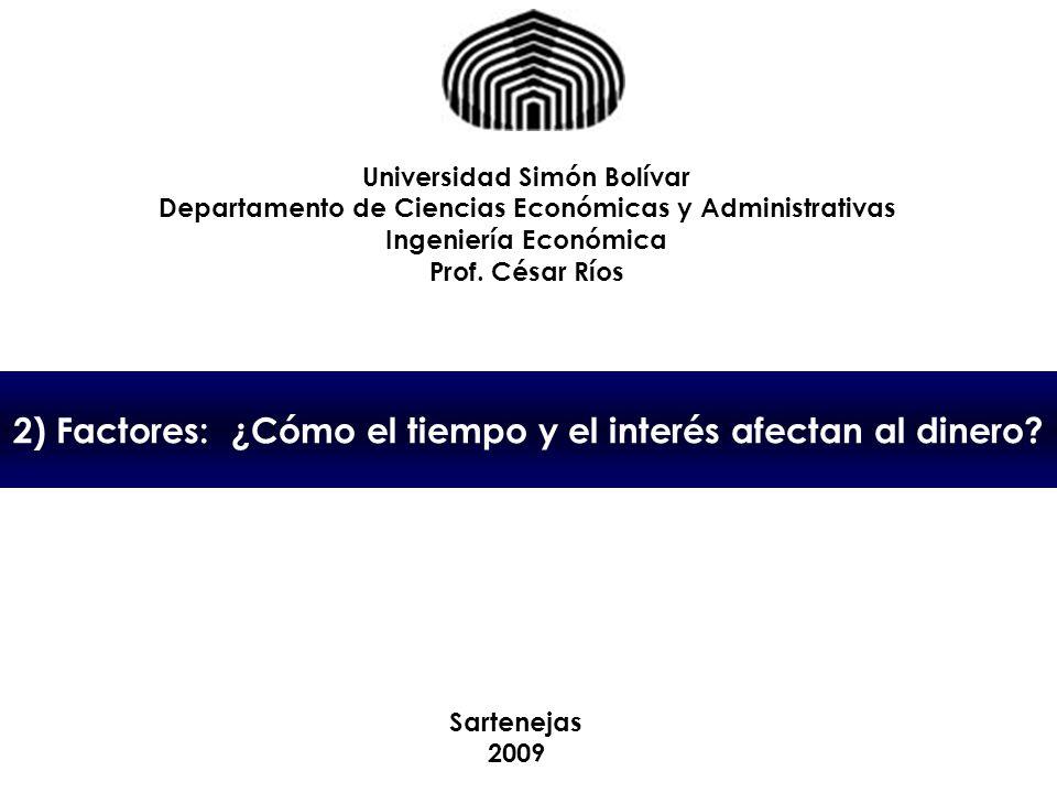 2) Factores: ¿Cómo el tiempo y el interés afectan al dinero? Universidad Simón Bolívar Departamento de Ciencias Económicas y Administrativas Ingenierí